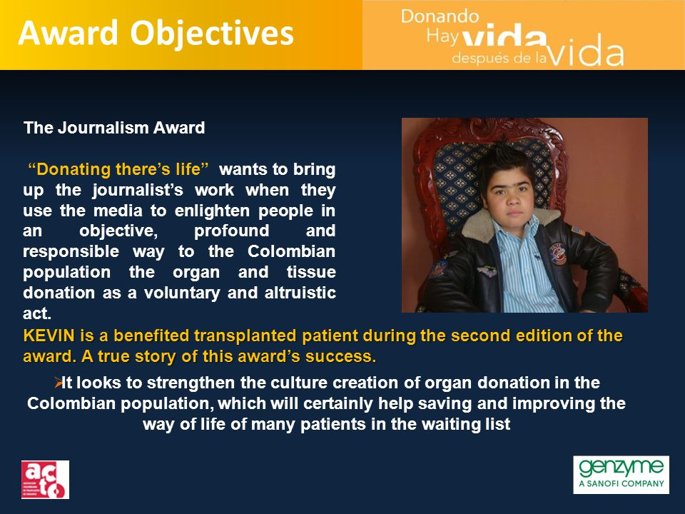 Award Objectives The Journalism Award Donating there's life wants to bring up the journalist's work when they use the media to enlighten people in an objective, profound and responsible way to the Colombian population the organ and tissue donation as a voluntary and altruistic act.