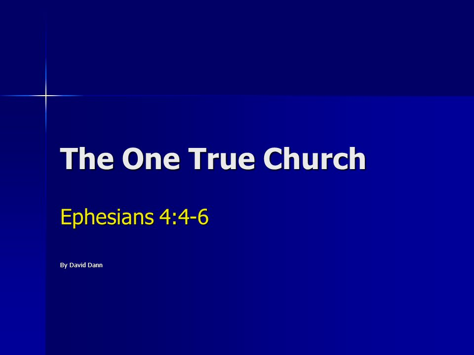 The One True Church Ephesians 4:4-6 4) There is one body and one Spirit, just as you were called in one hope of your calling; 5) one Lord, one faith, one baptism; 6) one God and Father of all, who is above all, and through all, and in you all.