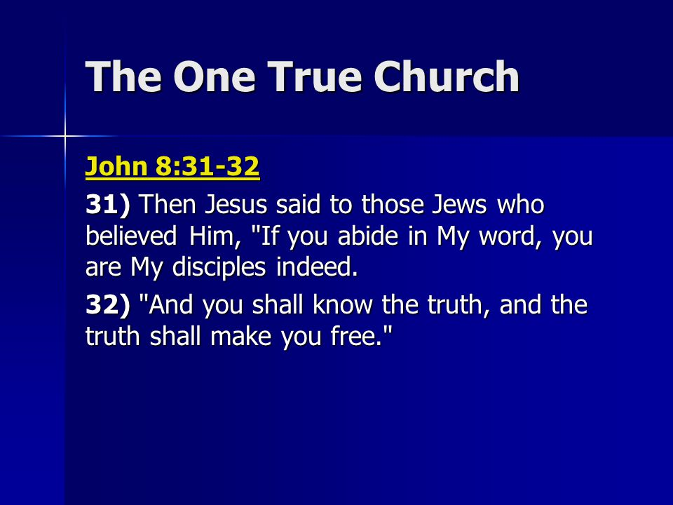 The One True Church John 8:31-32 31) Then Jesus said to those Jews who believed Him, If you abide in My word, you are My disciples indeed.