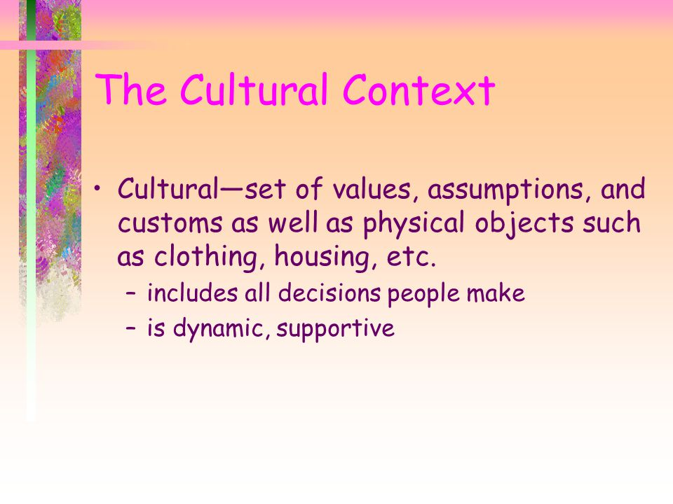 Cultural—set of values, assumptions, and customs as well as physical objects such as clothing, housing, etc. –includes all decisions people make –is d