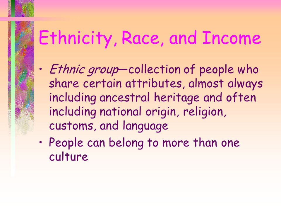 Ethnicity, Race, and Income Ethnic group—collection of people who share certain attributes, almost always including ancestral heritage and often inclu