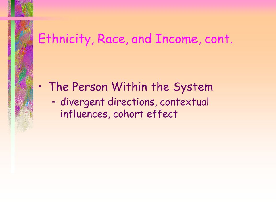 Ethnicity, Race, and Income, cont. The Person Within the System –divergent directions, contextual influences, cohort effect