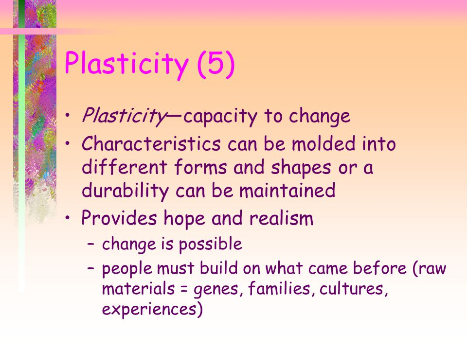 Plasticity (5) Plasticity—capacity to change Characteristics can be molded into different forms and shapes or a durability can be maintained Provides