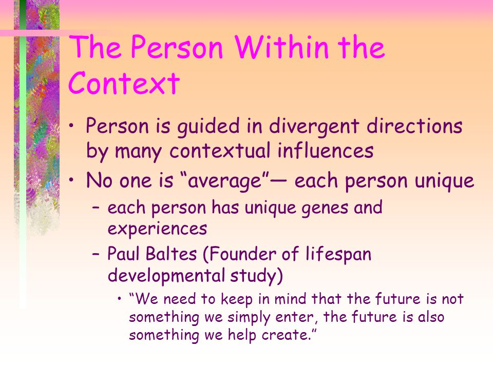 "The Person Within the Context Person is guided in divergent directions by many contextual influences No one is ""average""— each person unique –each per"