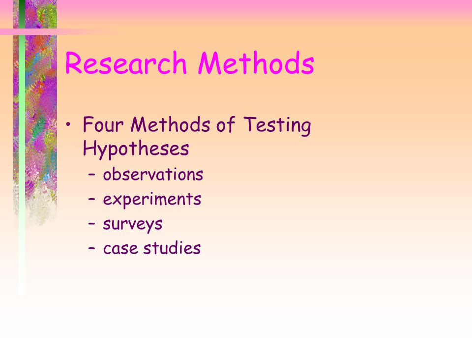 Research Methods Four Methods of Testing Hypotheses –observations –experiments –surveys –case studies