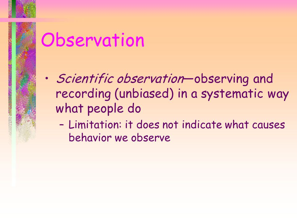 Observation Scientific observation—observing and recording (unbiased) in a systematic way what people do –Limitation: it does not indicate what causes