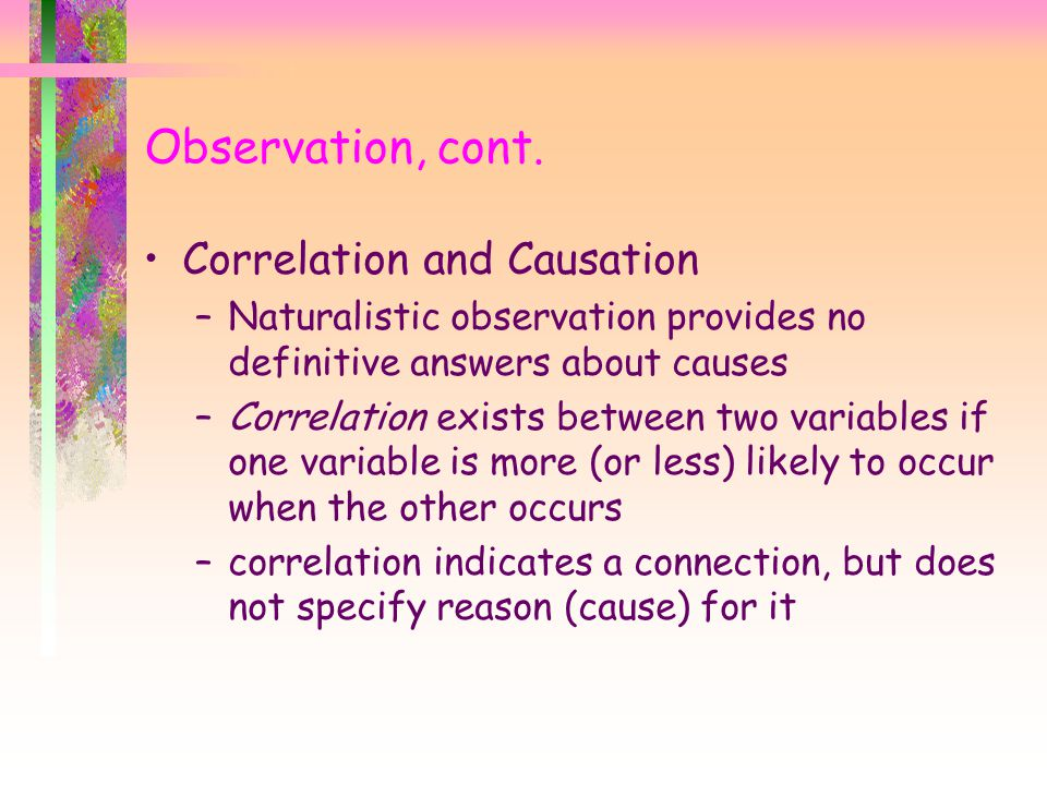 Correlation and Causation –Naturalistic observation provides no definitive answers about causes –Correlation exists between two variables if one varia