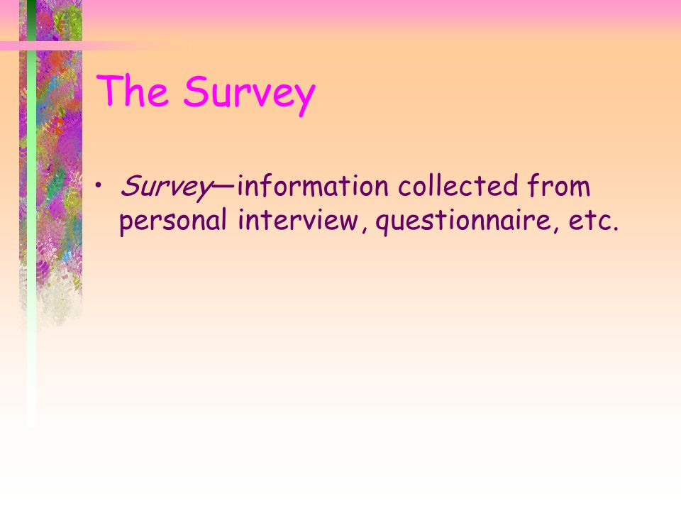The Survey Survey—information collected from personal interview, questionnaire, etc.