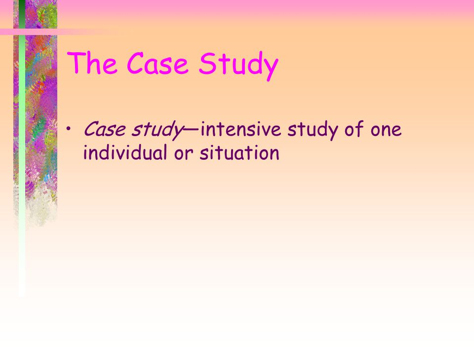 Case study—intensive study of one individual or situation The Case Study