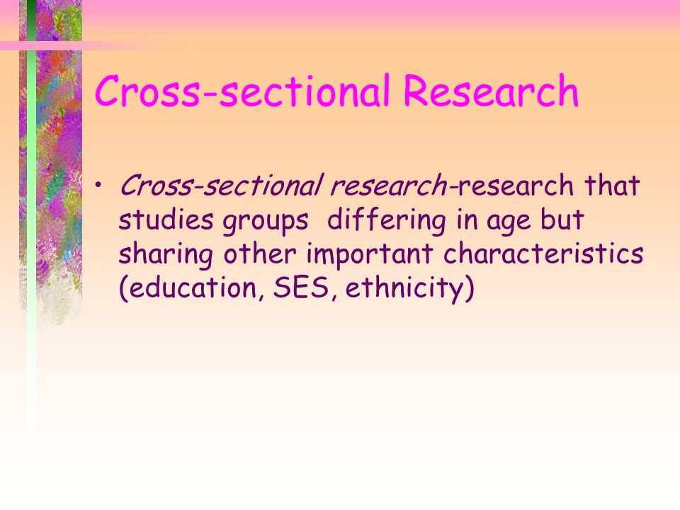 Cross-sectional research-research that studies groups differing in age but sharing other important characteristics (education, SES, ethnicity) Cross-s