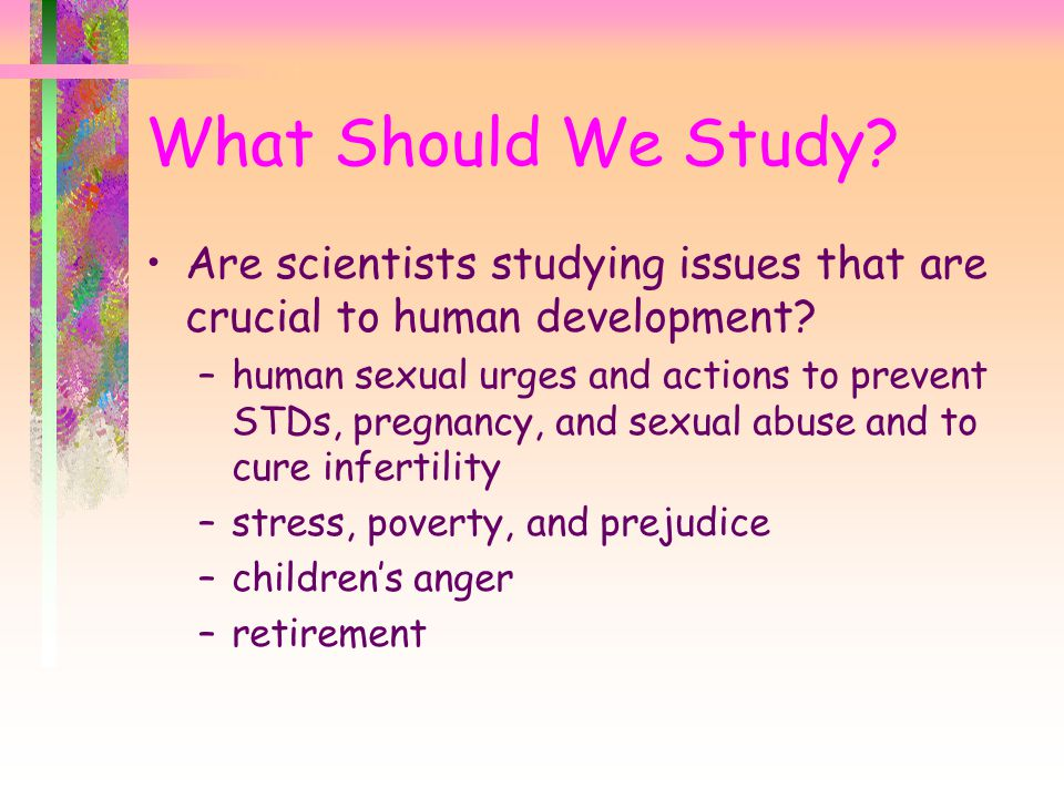 Are scientists studying issues that are crucial to human development? –human sexual urges and actions to prevent STDs, pregnancy, and sexual abuse and