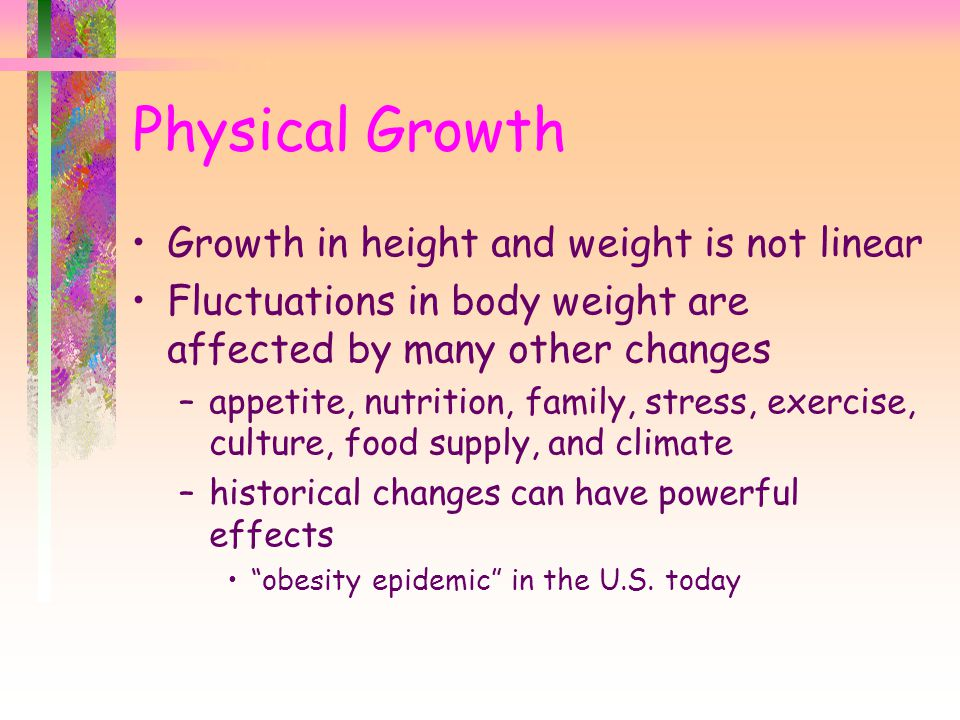Growth in height and weight is not linear Fluctuations in body weight are affected by many other changes –appetite, nutrition, family, stress, exercis