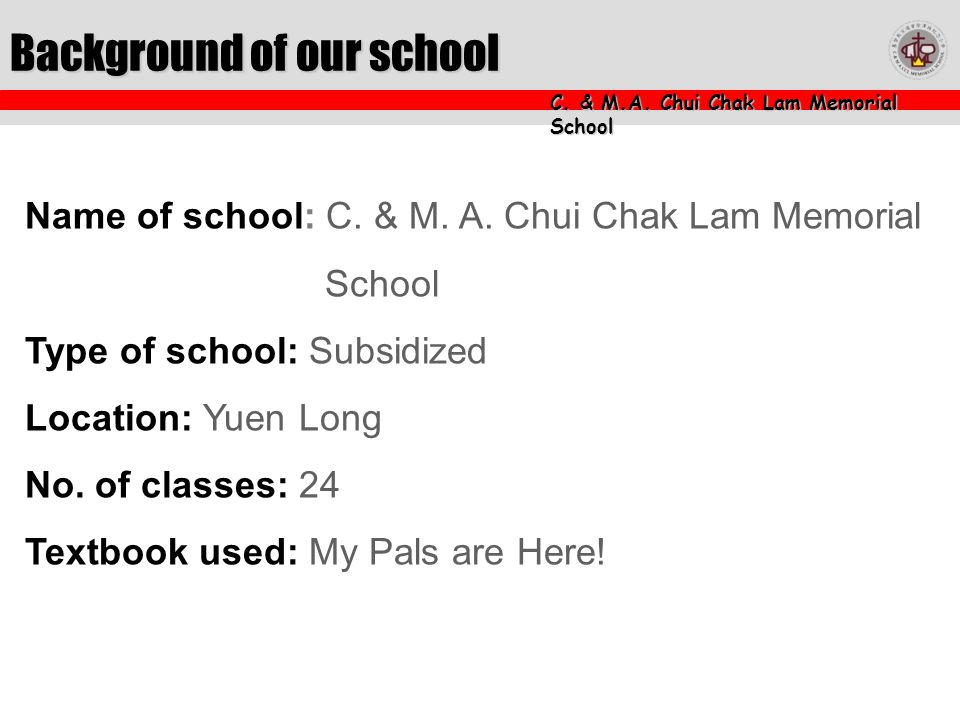 C. & M.A. Chui Chak Lam Memorial School Background of our school Name of school: C.