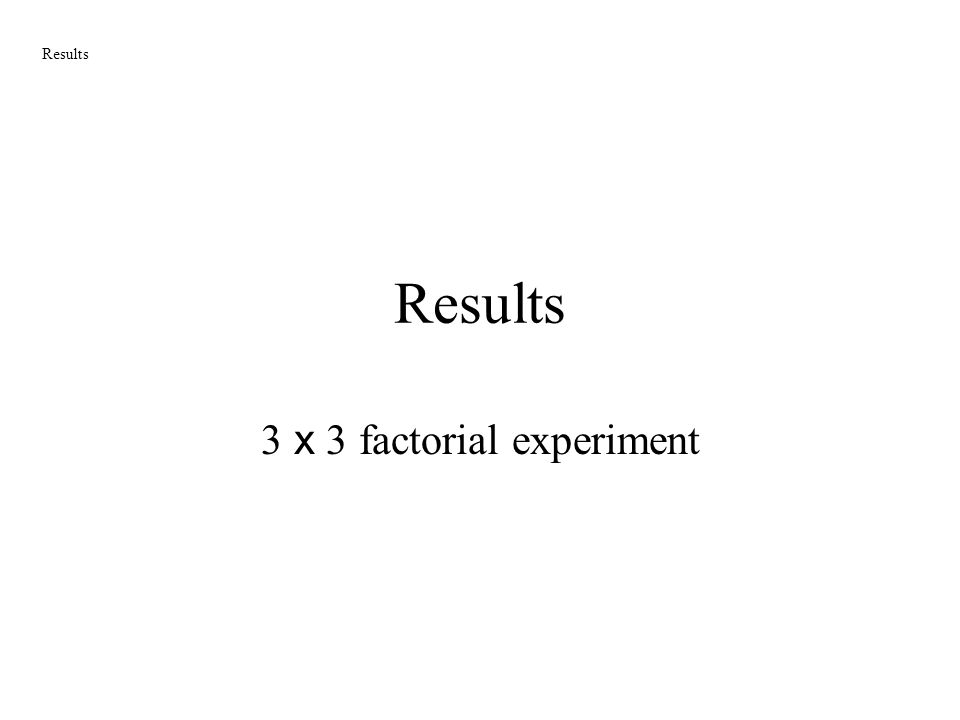 Results 3 x 3 factorial experiment Results