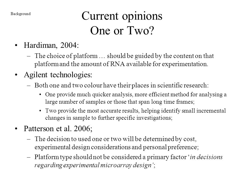 Current opinions One or Two? Hardiman, 2004: –The choice of platform … should be guided by the content on that platform and the amount of RNA availabl