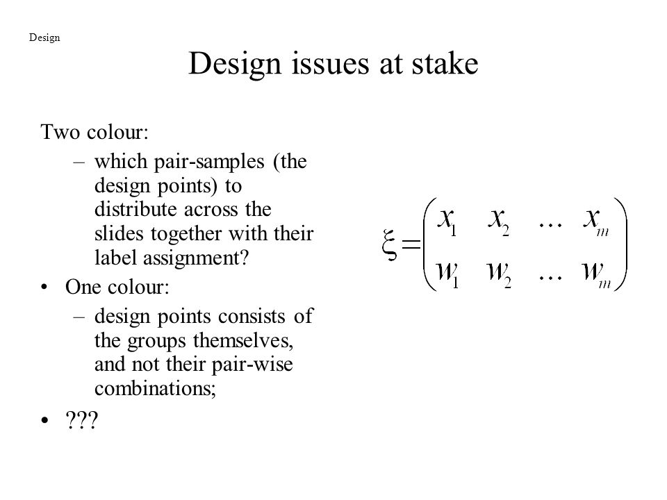 Design issues at stake Two colour: –which pair-samples (the design points) to distribute across the slides together with their label assignment? One c