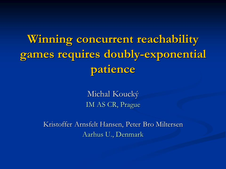 Winning concurrent reachability games requires doubly-exponential patience Michal Koucký IM AS CR, Prague Kristoffer Arnsfelt Hansen, Peter Bro Milter