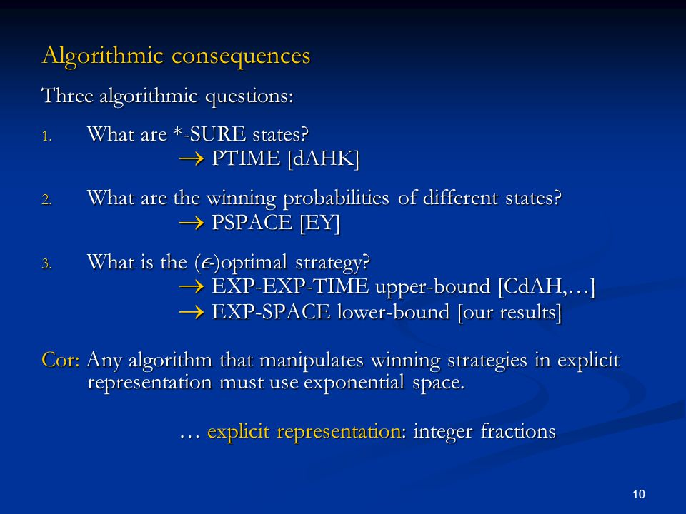10 Algorithmic consequences Three algorithmic questions: 1. What are *-SURE states?  PTIME [dAHK] 2. What are the winning probabilities of different