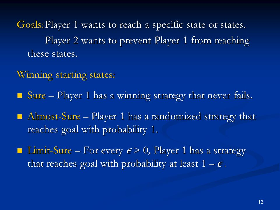13 Goals:Player 1 wants to reach a specific state or states. Player 2 wants to prevent Player 1 from reaching these states. Winning starting states: S