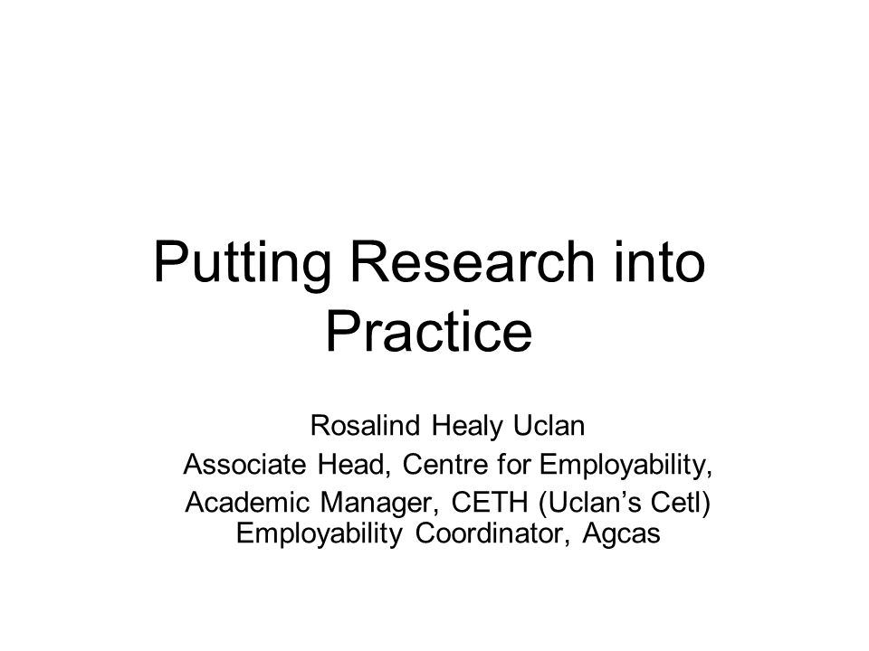 Putting Research into Practice Rosalind Healy Uclan Associate Head, Centre for Employability, Academic Manager, CETH (Uclan's Cetl) Employability Coordinator, Agcas