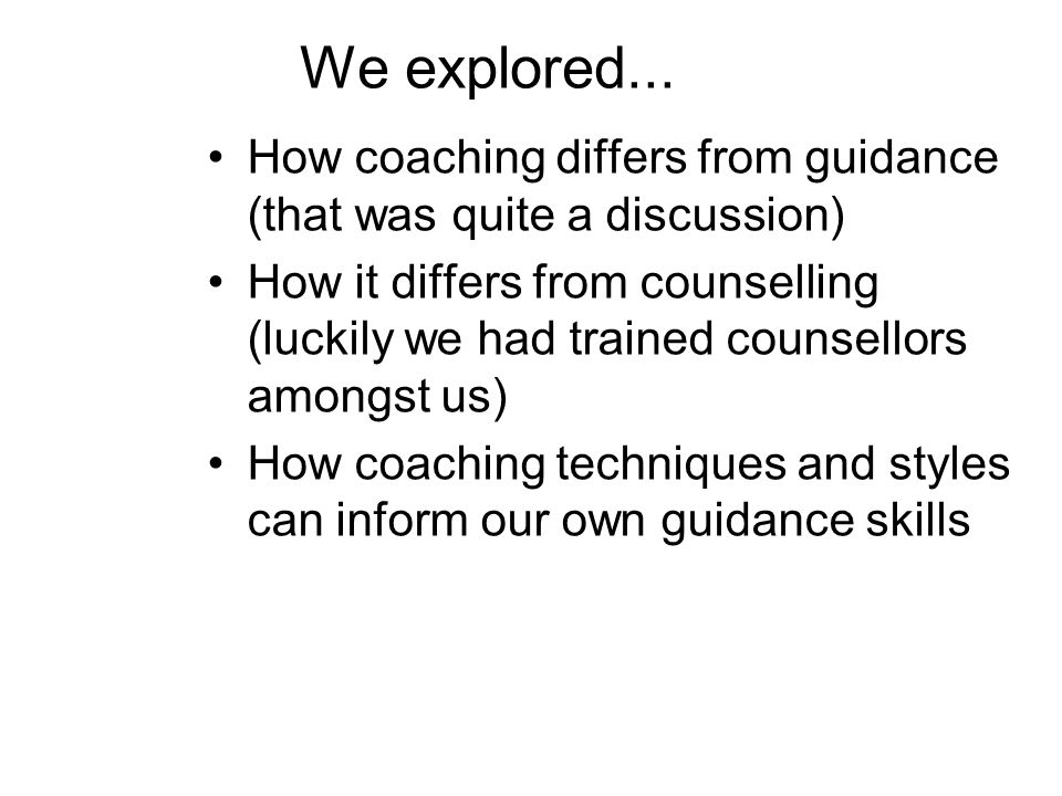 We explored... How coaching differs from guidance (that was quite a discussion) How it differs from counselling (luckily we had trained counsellors am