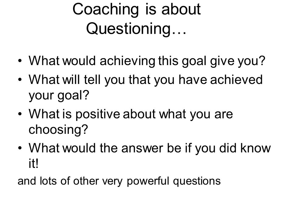 Coaching is about Questioning… What would achieving this goal give you.
