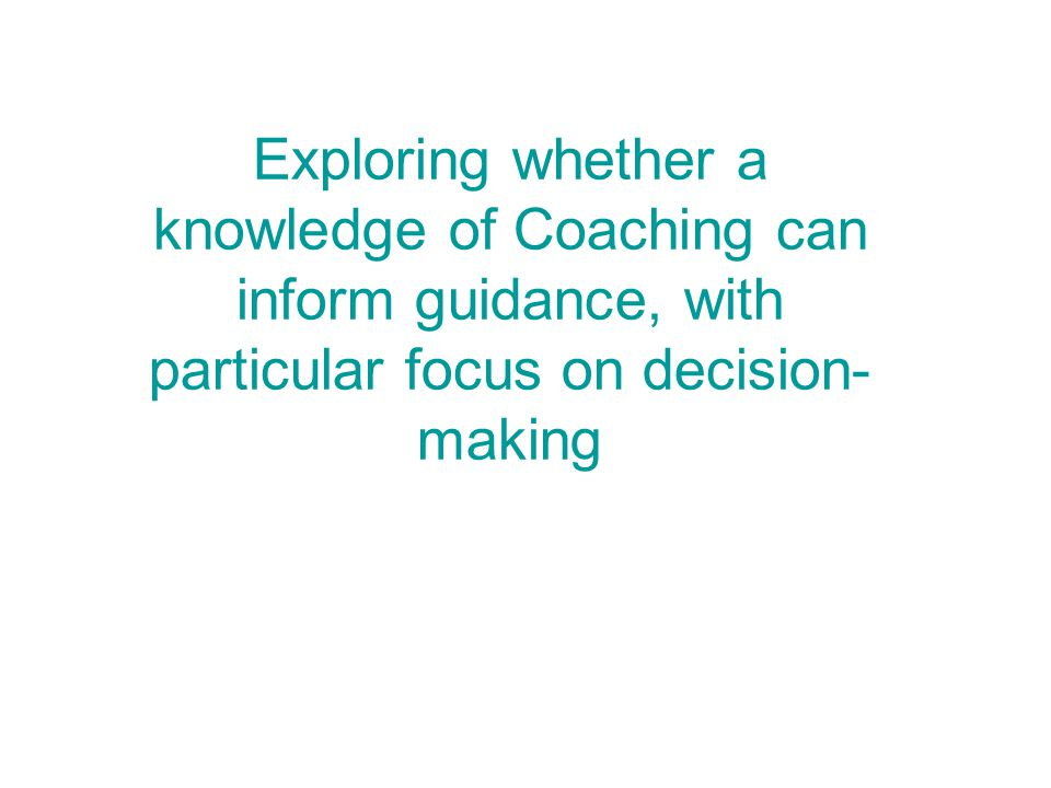 Exploring whether a knowledge of Coaching can inform guidance, with particular focus on decision- making