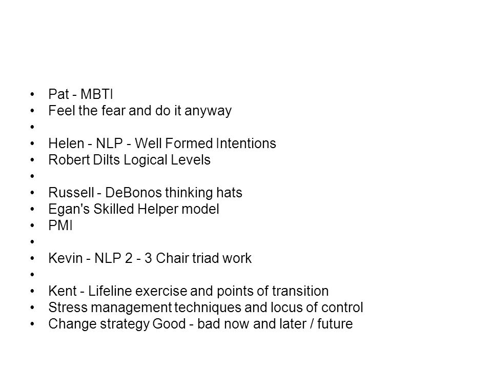 Pat - MBTI Feel the fear and do it anyway Helen - NLP - Well Formed Intentions Robert Dilts Logical Levels Russell - DeBonos thinking hats Egan s Skilled Helper model PMI Kevin - NLP 2 - 3 Chair triad work Kent - Lifeline exercise and points of transition Stress management techniques and locus of control Change strategy Good - bad now and later / future