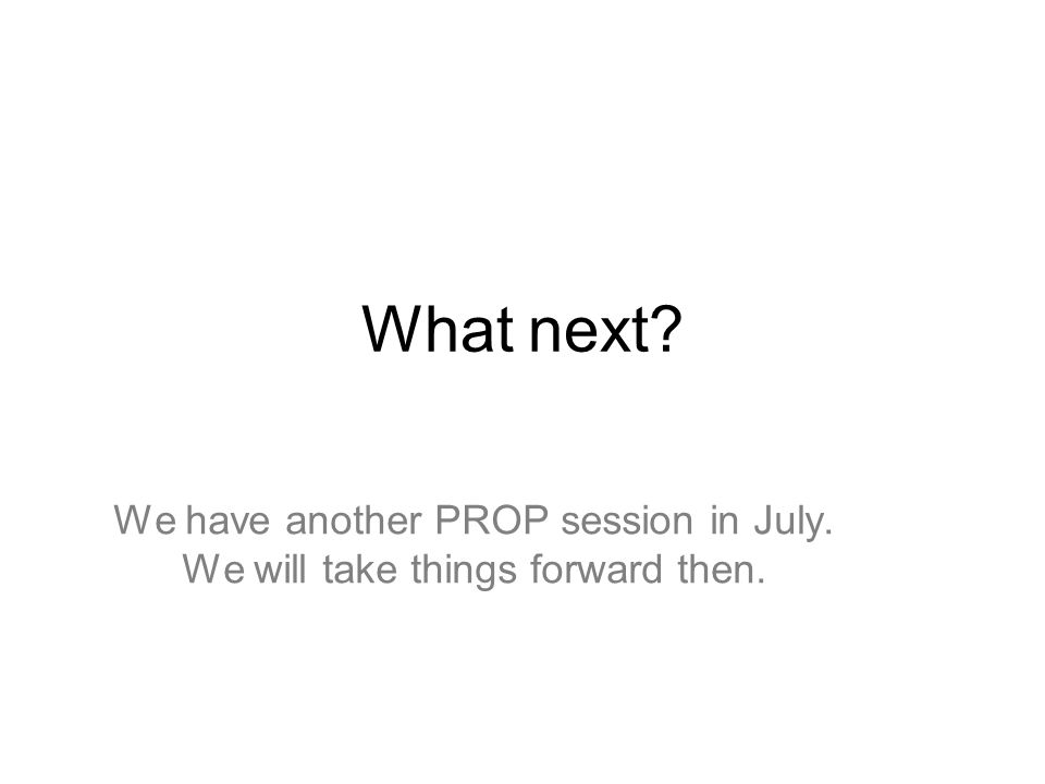 What next? We have another PROP session in July. We will take things forward then.