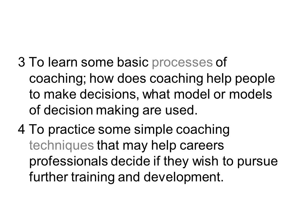 3 To learn some basic processes of coaching; how does coaching help people to make decisions, what model or models of decision making are used.