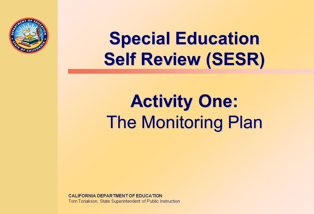 CALIFORNIA DEPARTMENT OF EDUCATION Tom Torlakson, State Superintendent of Public Instruction Special Education Self Review (SESR) Activity One: The Monitoring Plan