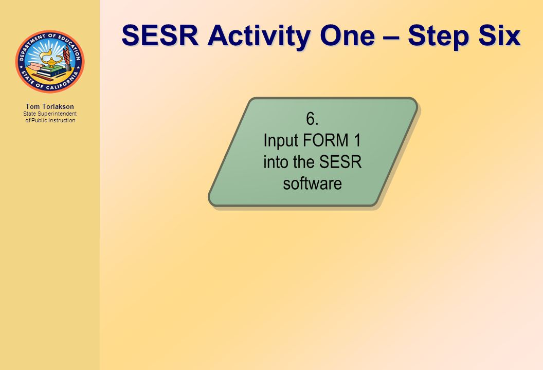 Tom Torlakson State Superintendent of Public Instruction SESR Activity One – Step Six