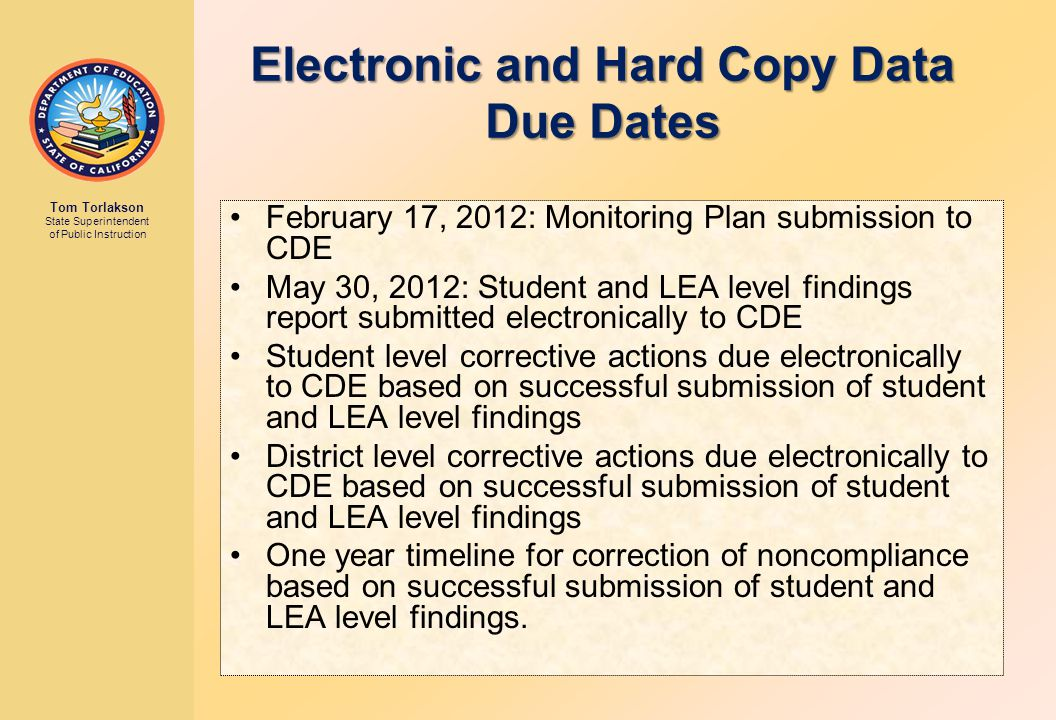Electronic and Hard Copy Data Due Dates February 17, 2012: Monitoring Plan submission to CDE May 30, 2012: Student and LEA level findings report submitted electronically to CDE Student level corrective actions due electronically to CDE based on successful submission of student and LEA level findings District level corrective actions due electronically to CDE based on successful submission of student and LEA level findings One year timeline for correction of noncompliance based on successful submission of student and LEA level findings.