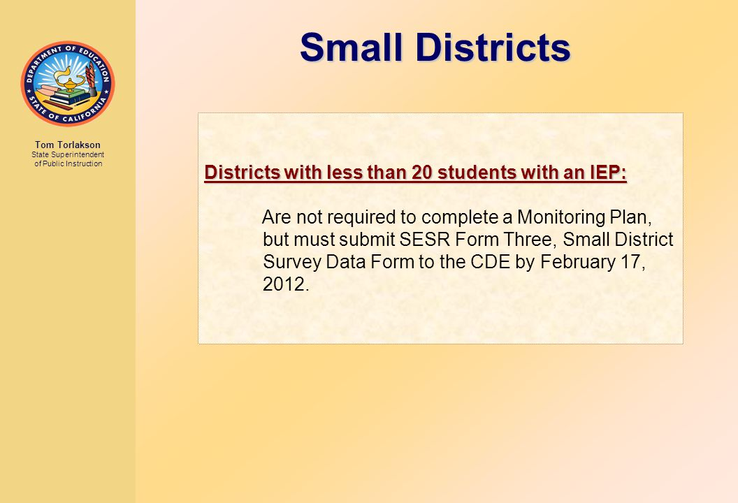 Tom Torlakson State Superintendent of Public Instruction Districts with less than 20 students with an IEP: Are not required to complete a Monitoring Plan, but must submit SESR Form Three, Small District Survey Data Form to the CDE by February 17, 2012.