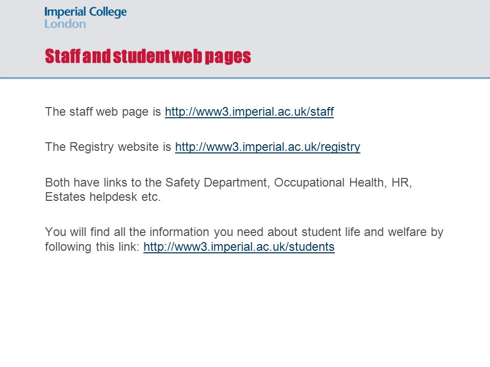 Staff and student web pages The staff web page is http://www3.imperial.ac.uk/staffhttp://www3.imperial.ac.uk/staff The Registry website is http://www3.imperial.ac.uk/registryhttp://www3.imperial.ac.uk/registry Both have links to the Safety Department, Occupational Health, HR, Estates helpdesk etc.