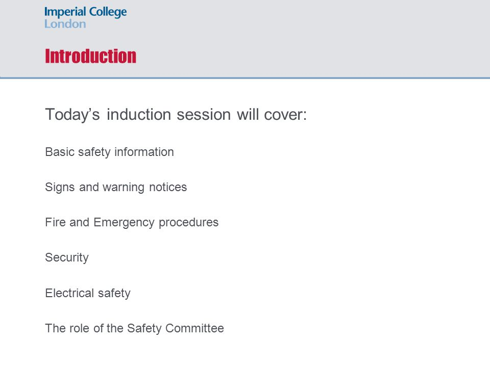 Introduction Today's induction session will cover: Basic safety information Signs and warning notices Fire and Emergency procedures Security Electrical safety The role of the Safety Committee
