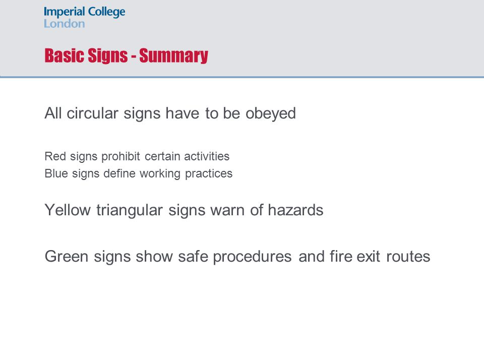 Basic Signs - Summary All circular signs have to be obeyed Red signs prohibit certain activities Blue signs define working practices Yellow triangular signs warn of hazards Green signs show safe procedures and fire exit routes