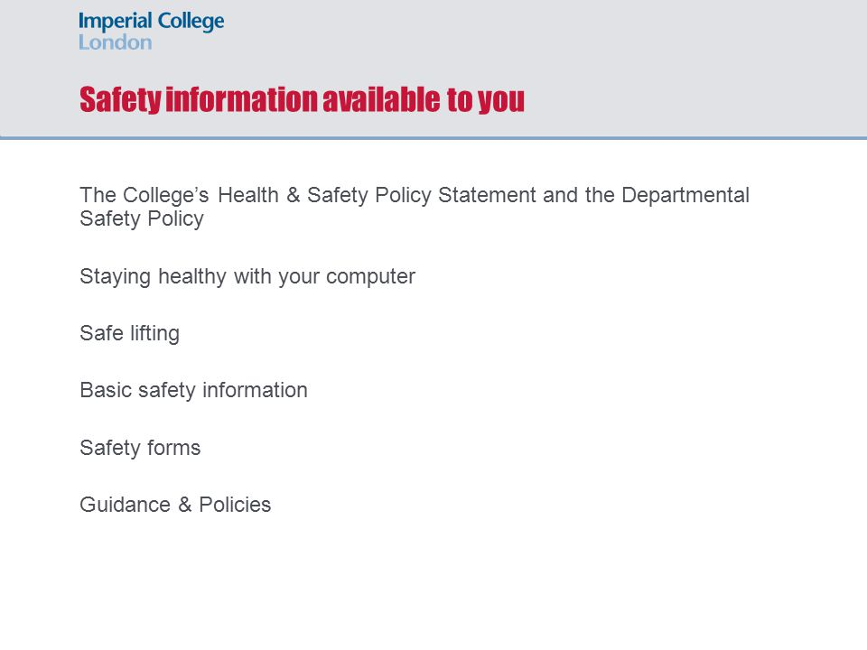 Safety information available to you The College's Health & Safety Policy Statement and the Departmental Safety Policy Staying healthy with your computer Safe lifting Basic safety information Safety forms Guidance & Policies