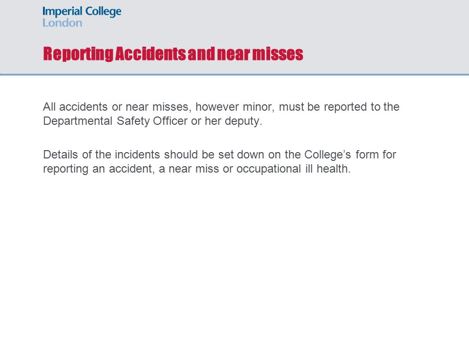 Reporting Accidents and near misses All accidents or near misses, however minor, must be reported to the Departmental Safety Officer or her deputy.