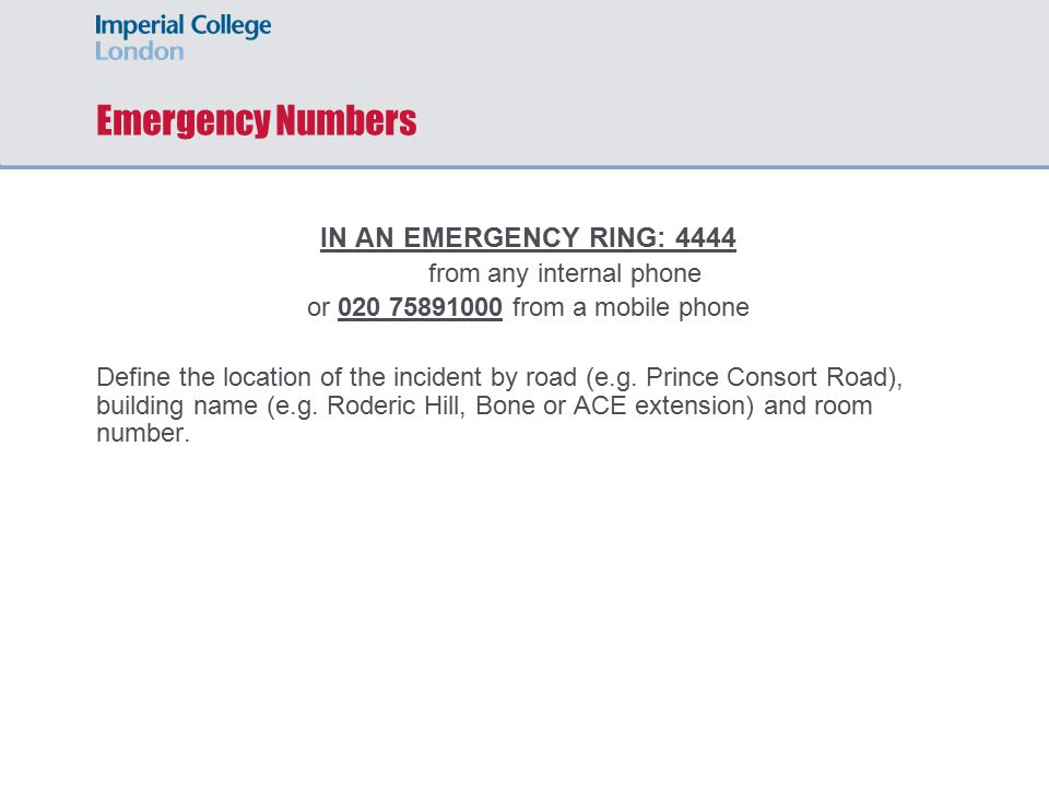 Emergency Numbers IN AN EMERGENCY RING: 4444 from any internal phone or 020 75891000 from a mobile phone Define the location of the incident by road (e.g.