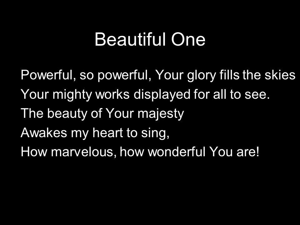Beautiful One Beautiful One, I love You, Beautiful One, I adore, Beautiful One, my soul must sing.