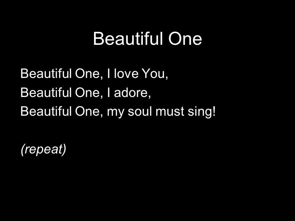 Beautiful One My soul, my soul must sing, Beautiful One…