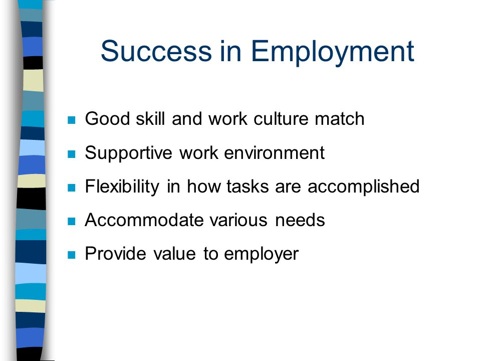 Success in Employment n Good skill and work culture match n Supportive work environment n Flexibility in how tasks are accomplished n Accommodate various needs n Provide value to employer