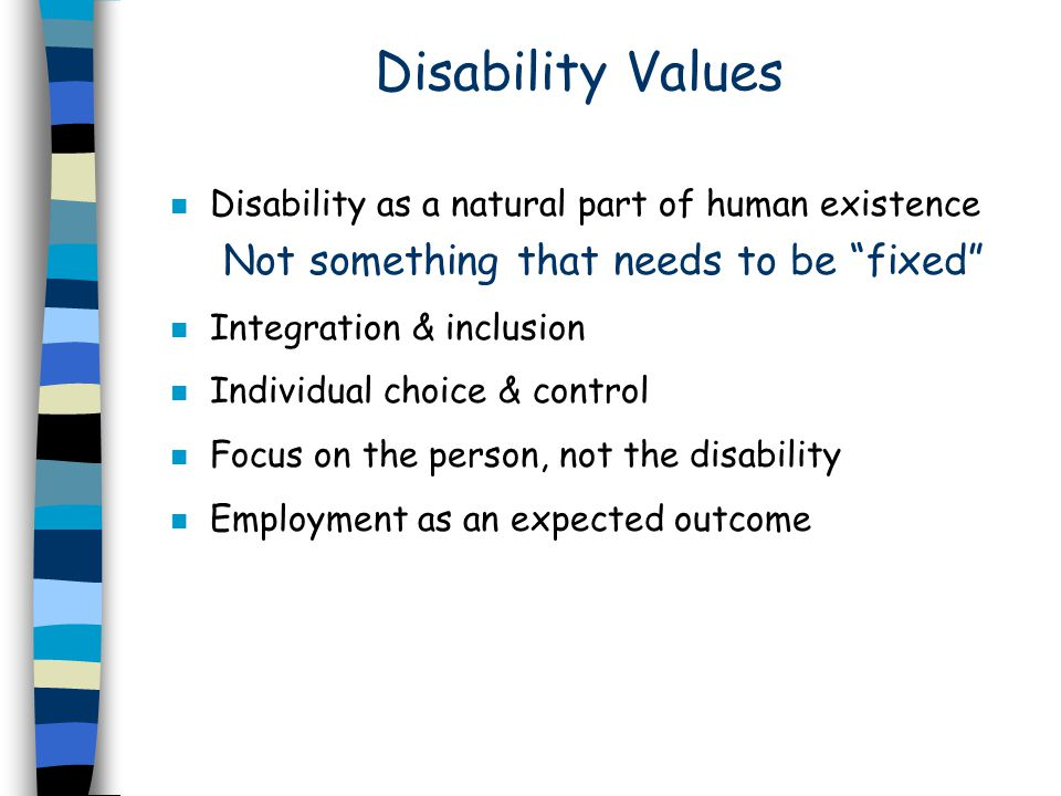 Disability Values n Disability as a natural part of human existence Not something that needs to be fixed n Integration & inclusion n Individual choice & control n Focus on the person, not the disability n Employment as an expected outcome