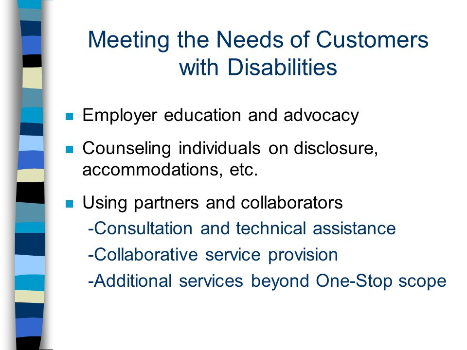 Meeting the Needs of Customers with Disabilities n Employer education and advocacy n Counseling individuals on disclosure, accommodations, etc.