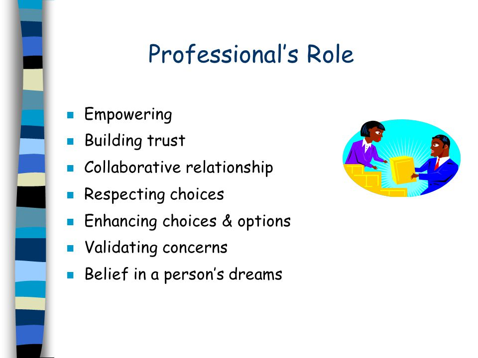 Professional's Role n Empowering n Building trust n Collaborative relationship n Respecting choices n Enhancing choices & options n Validating concerns n Belief in a person's dreams