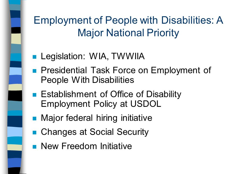 Employment of People with Disabilities: A Major National Priority n Legislation: WIA, TWWIIA n Presidential Task Force on Employment of People With Disabilities n Establishment of Office of Disability Employment Policy at USDOL n Major federal hiring initiative n Changes at Social Security n New Freedom Initiative