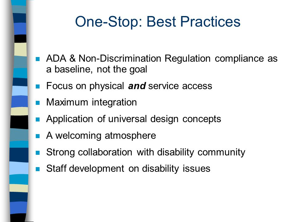 One-Stop: Best Practices n ADA & Non-Discrimination Regulation compliance as a baseline, not the goal n Focus on physical and service access n Maximum integration n Application of universal design concepts n A welcoming atmosphere n Strong collaboration with disability community n Staff development on disability issues