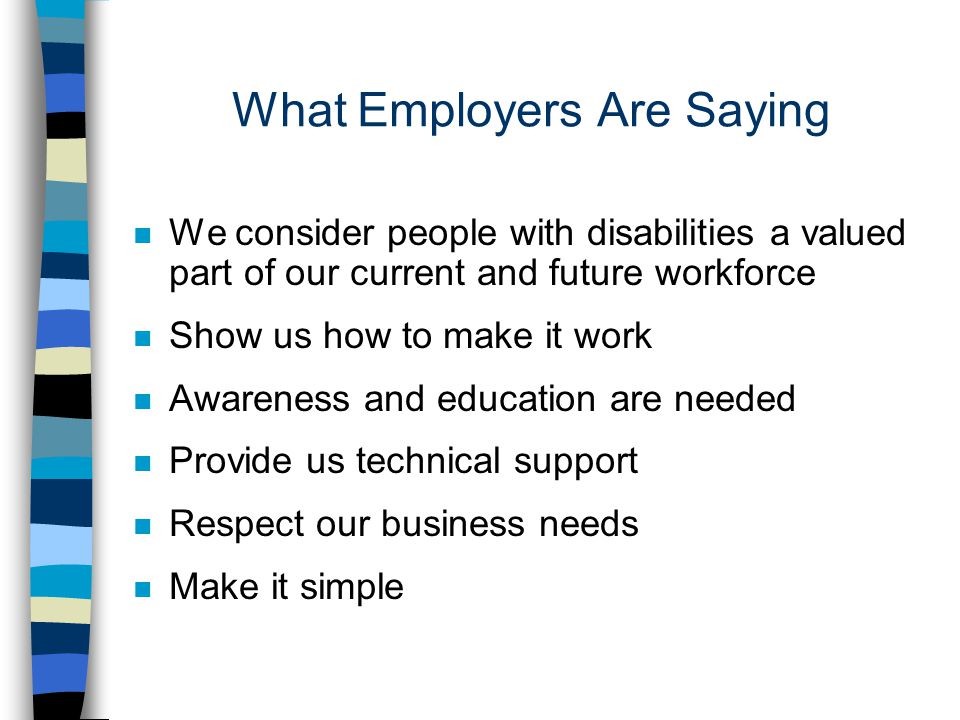 What Employers Are Saying n We consider people with disabilities a valued part of our current and future workforce n Show us how to make it work n Awareness and education are needed n Provide us technical support n Respect our business needs n Make it simple