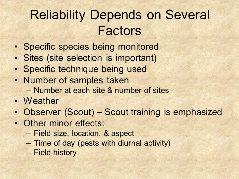 Reliability Depends on Several Factors Specific species being monitored Sites (site selection is important) Specific technique being used Number of samples taken –Number at each site & number of sites Weather Observer (Scout) – Scout training is emphasized Other minor effects: –Field size, location, & aspect –Time of day (pests with diurnal activity) –Field history